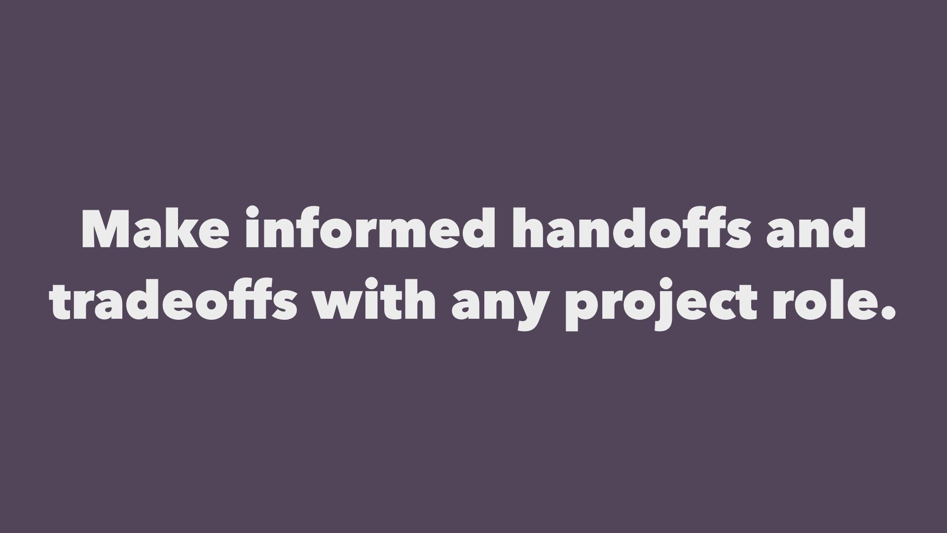 Make informed handoffs and tradeoffs with any project role.