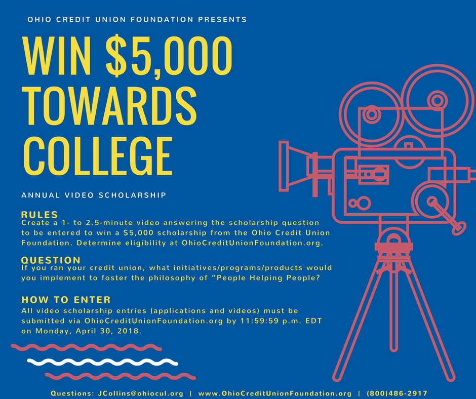 Ohio Credit Union Foundation Presents. Win $5,000 towards college. Annual Video Scholarship. Rules: Create a 1- to 2.5-minute video answering the scholarship question to be entered to win a $5,000 scholarship from the Ohio Credit Union Foundation. Determine eligibility at OhioCreditUnionFoundation.org. Question: If you ran your credit union, what initiatives/programs/products would you implement to foster the philosophy of 'people helping people'? How to enter: All video scholarship entries (applications and videos) must be submitted via OhioCreditUnionFoundation.org by 11:59:59 p.m. EDT on Monday, April 30, 2018. Questions: JCollins@ohiocul.org. www.OhioCreditUnionFoundation.org. (800)486-2917.