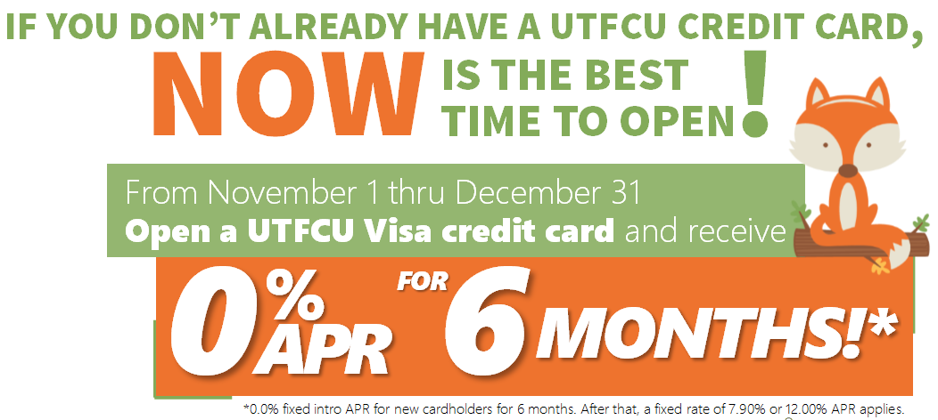 If you dont already have a utfcu credit card, now is the best time to open one!fROM november 1 through December 31, 0% APR for 6 MONTHS