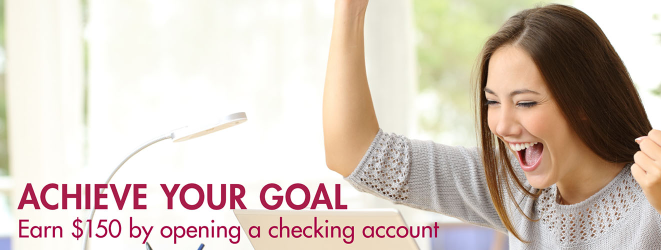 Achieve your goal. Earn $150 by opening a checking account.