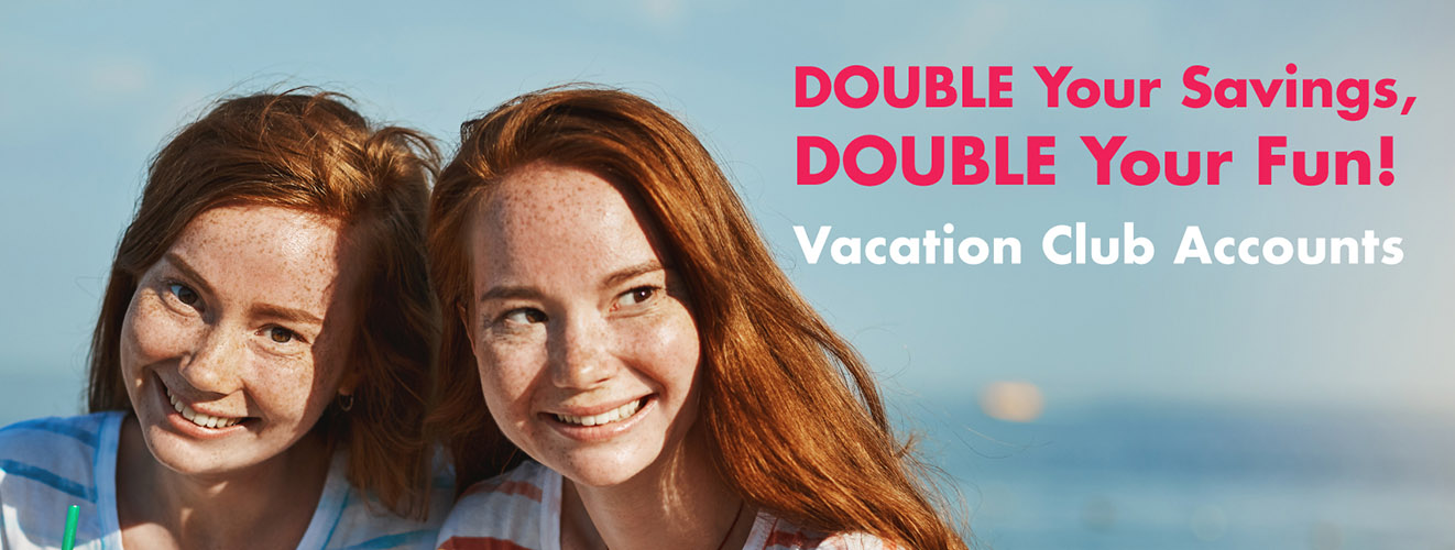 Double your savings, double your fun! Vacation Club Accounts